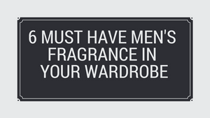 6 must have men's fragrance in your wardrobe