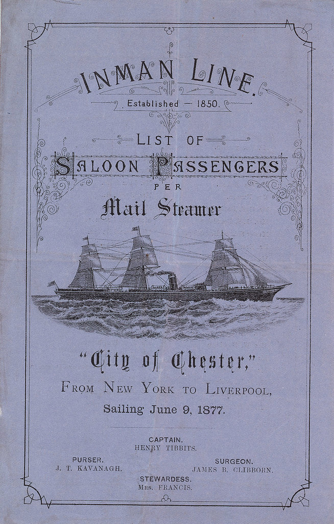 Detail of 'Inman Line Established 1850. List of Saloon Passengers per Mail Steamer City of Chester, From New York to Liverpool, sailing June 9, 1877. Captain Henry Tibbits. Purser J T Kavanagh. Surgeon James B Clibborn. Stewardess Mrs Francis' by unknown