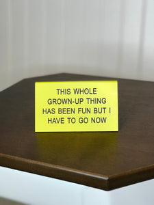 Funny desk sign yellow this whole grown up thing has been fun but i have to go now funny office supplies work sucks
