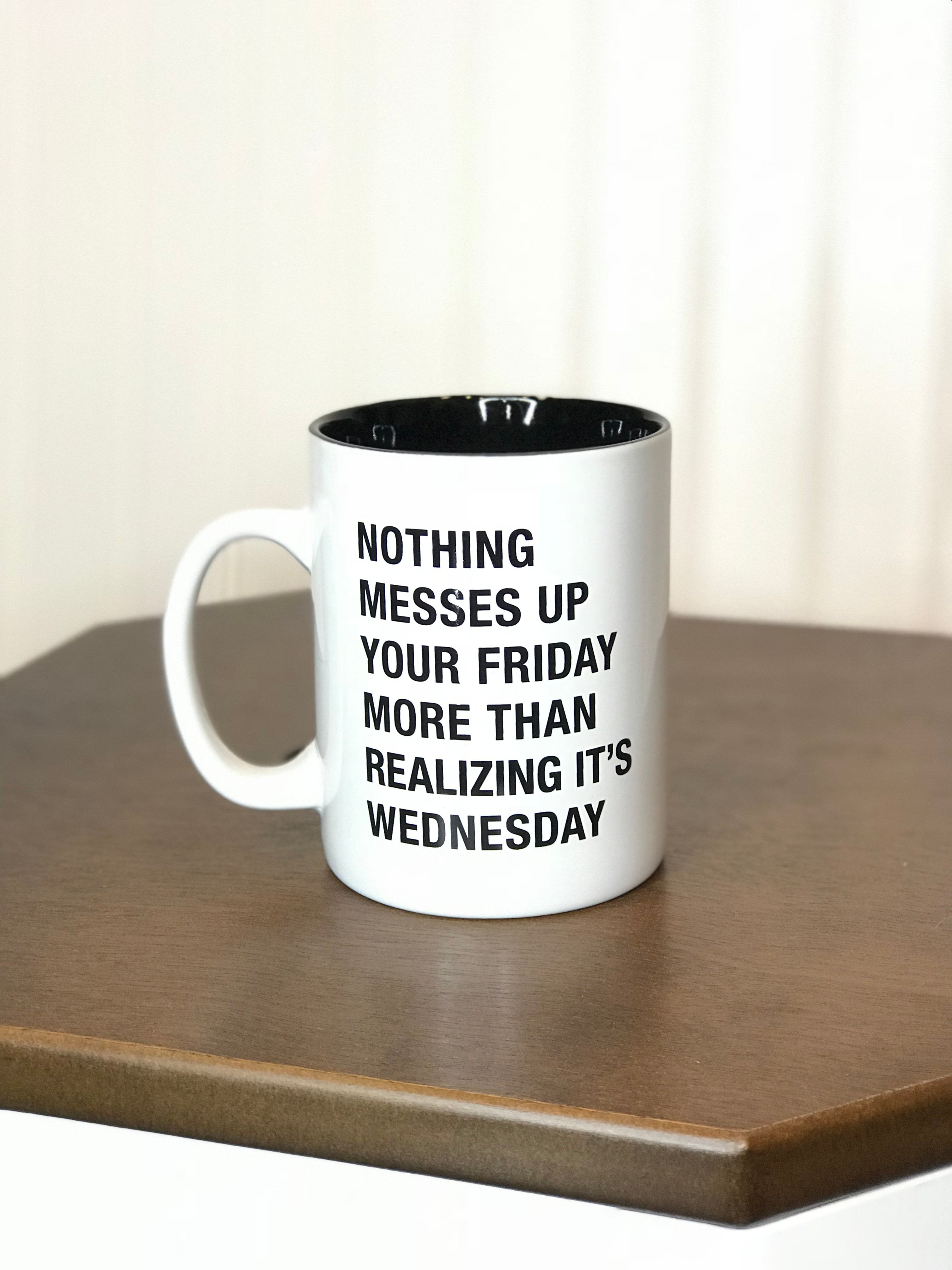 Funny Coffee mug nothing messes up your friday more than realizing it's wednesday white mug black font