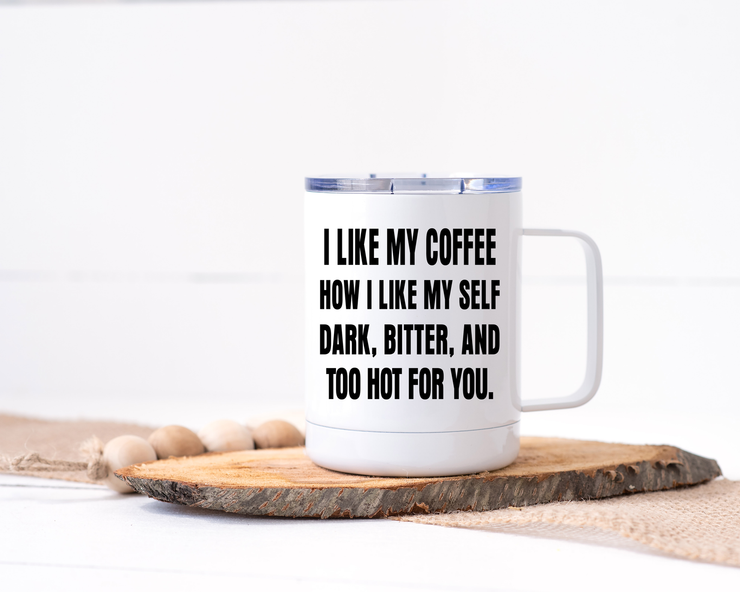 I Like My Coffee How I Like My Self: Dark, Bitter and Too Hot for You - Stainless Steel Travel Mug