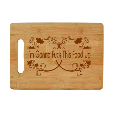 I'm Gonna Fuck this Food Up - Bamboo Cutting Board