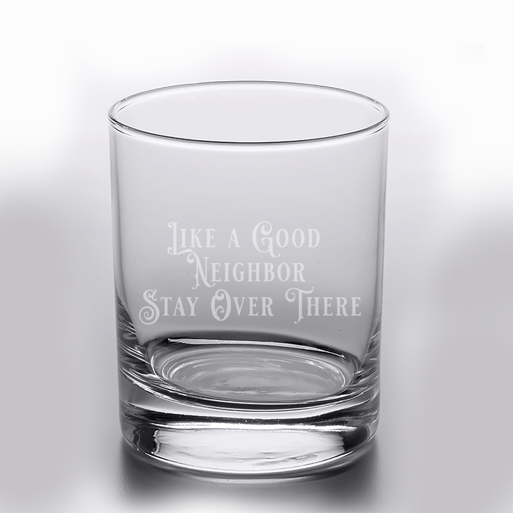 Like a Good Neighbor Stay Over There - 10oz Straight-Up Rocks Glass