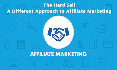 The Hard Sell – A Different Approach to Affiliate Marketing