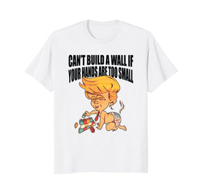 Can't Build A Wall Hands Too Small Funny Anti Trump Tshirt