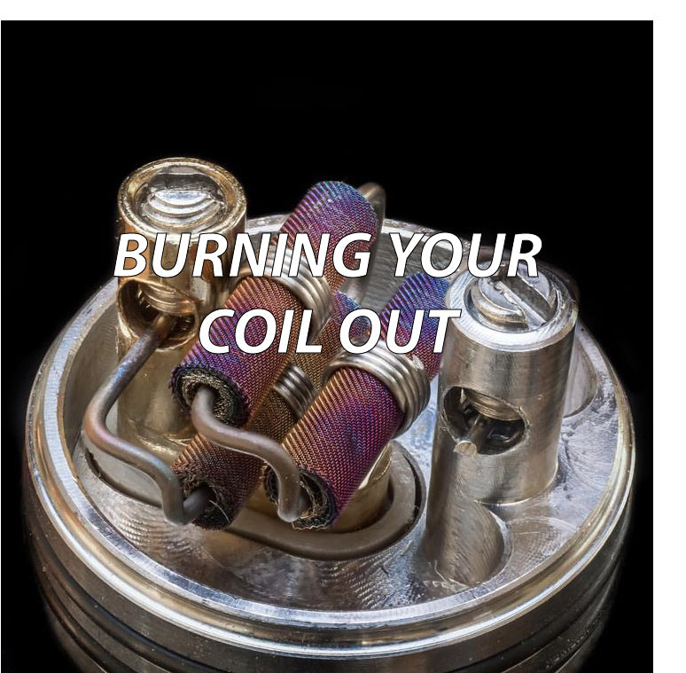 BURNING YOUR COIL OUT
