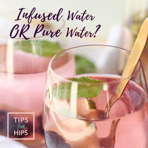 Infused water or Pure Water? | Tips for Hips