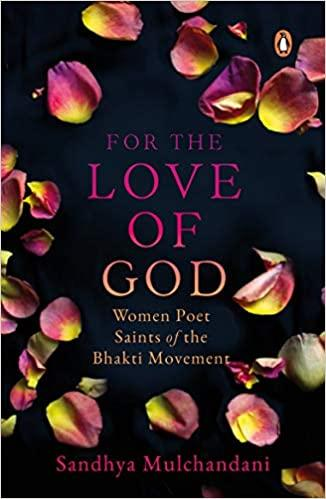 For the Love of God: Women Poet Saints of the Bhakti Movement