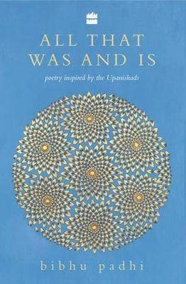 All That Was And Is: Poems inspired by the Upanishads