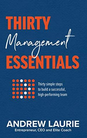 Thirty Essentials: Management: Thirty simple steps to build a successful, highperforming team