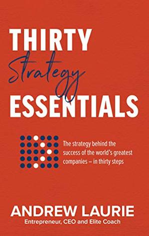 Thirty Essentials: Strategy: The key strategy behind the success of the world's greatest companies –
