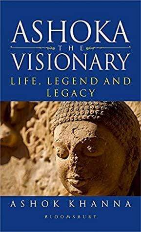 Ashoka The Visionary: Life Legend And Legacy