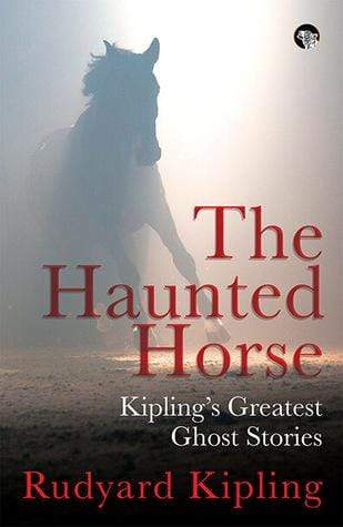 The Haunted Horse: Kipling's Greatest Ghost Stories
