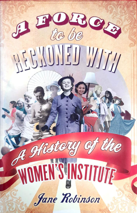 A Force To Be Reckoned With: A History of the Women's Institute (Hardcover Edition)
