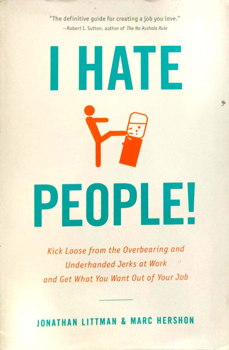 I Hate People!: Kick Loose from the Overbearing and Underhanded Jerks at Work and Get What You Want Out of Your Job. Jonathan Littman, Marc Hershon