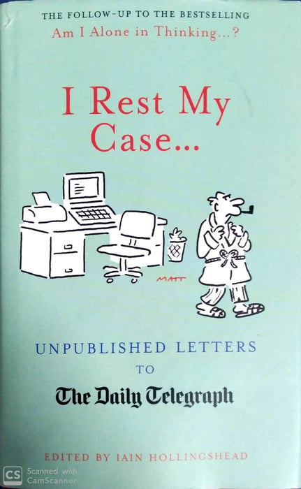 I Rest My Case: Unpublished Letters to the Daily Telegraph. Edited by Iain Hollingshead (Hardcover Edition)