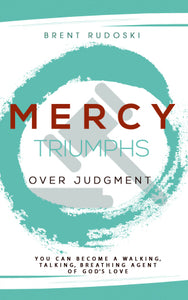 Mercy Triumphs Over Judgment: <br><small>You Can Become a Walking, Talking, Breathing Agent of God's Love</small>