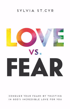 Love vs. Fear:Conquer Your Fears by Trusting in God's Incredible Love for You