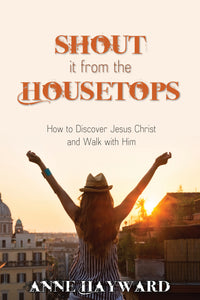 Shout it From the Housetops:<br><small>How to Discover Jesus Christ and Walk with Him</small>