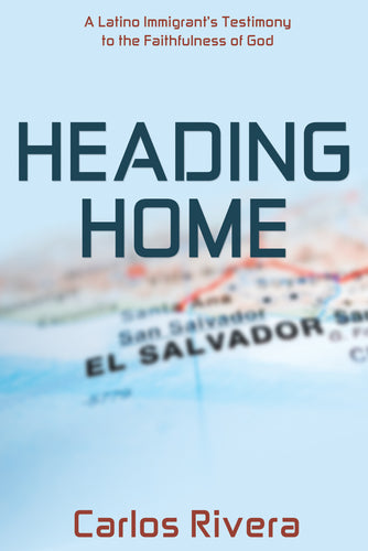 Heading Home:<br><small>A Latino Immigrant's Testimony to the Faithfulness of God</small>