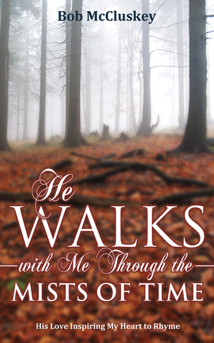 He Walks with Me through the Mists of Time:<br><small>His Love Inspiring My Heart to Rhyme</small>