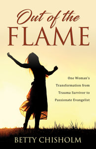 Out of the Flame:<br><small>One Woman's Transformation from Trauma Survivor to Passionate Evangelist</small>