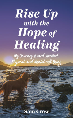 Rise up with the Hope of Healing:<br><small>My Journey toward Spiritual, Physical, and Mental Wellbeing</small>