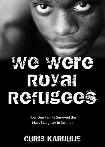 We Were Royal Refugees:<br><small> How One Family Survived the Mass Slaughter in Rwanda</small>