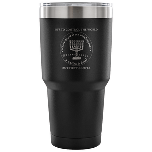 Off To Control The World, But First Coffee - 30 Oz Coffee Tumbler