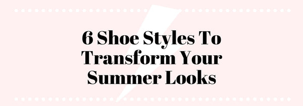 6 Shoes To Transform Your Summer Looks