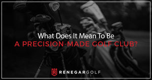 What Does It Mean To Be A Precision-Made Golf Club?