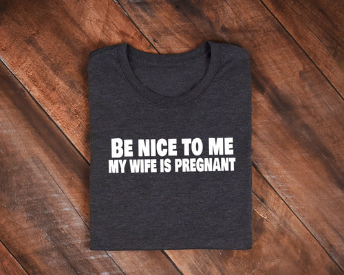 Be Nice To Me, My Wife is Pregnant T-Shirt