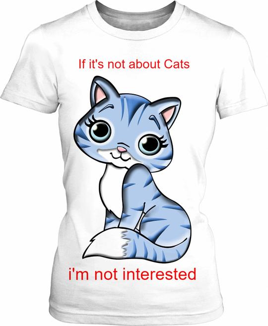 If it's not about CATS- t shirt