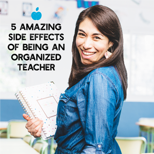 5 Amazing Side Effects of being an Organized Teacher