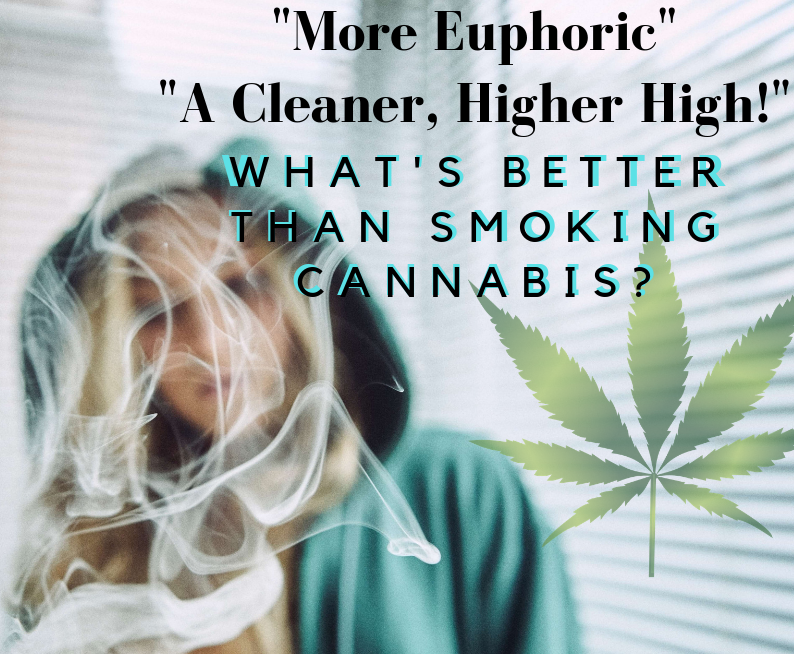 Much better than smoking!  More Euphoria, Higher Highs & Less Side Effects!