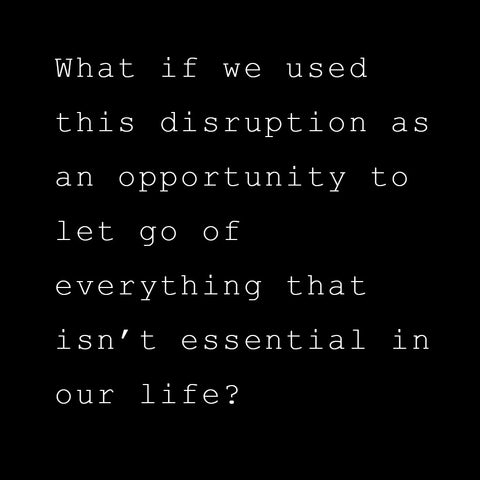 """What if we used this disruption as an opportunity to let go of everything that isn't essential in our life?"""