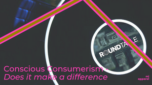 Conscious Consumerism; Does it make a difference