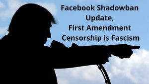 Facebook Shadowban Update, First Amendment Censorship is Fascism
