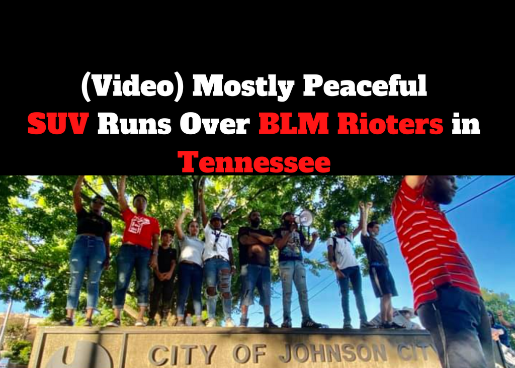 (Video) Mostly Peaceful SUV runs over BLM protesters in Tennessee