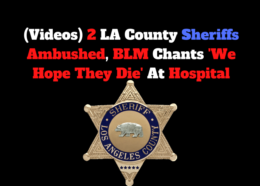 (Videos) 2 LA County Sheriffs Ambushed, BLM Chants 'We Hope They Die' At Hospital