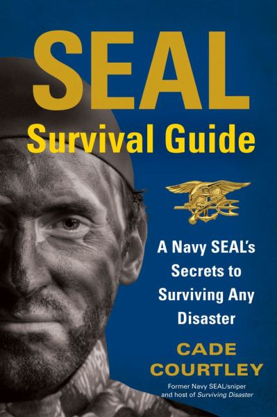 SEAL SURVIVAL GUIDE, A Navy SEAL's Secrets to Surviving Any Disaster