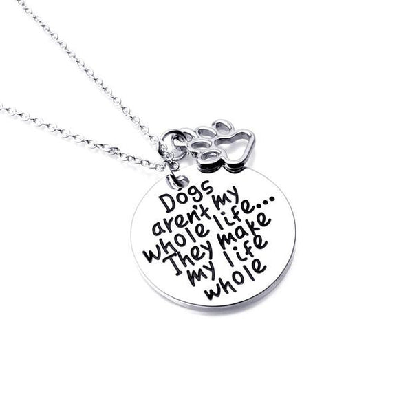 Dogs aren't my whole life... They make my life whole  necklace - Bonnies Bargain Boutique