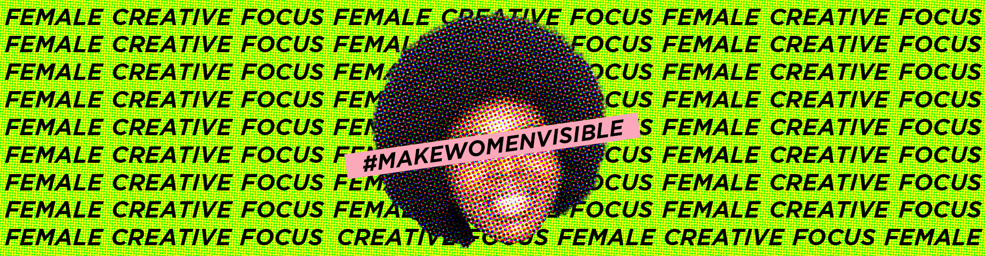 Female Creative Focus #MakeWomenVisible