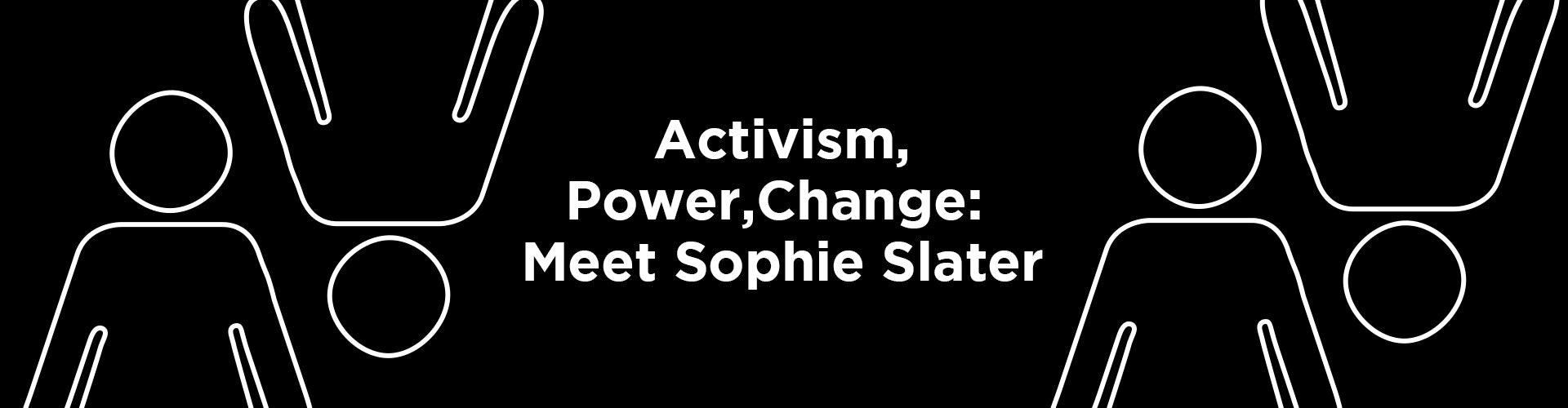 Activism, Power, and Change: Meet Sophie Slater