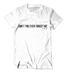 Don't You Ever Forget Me (White Shirt)
