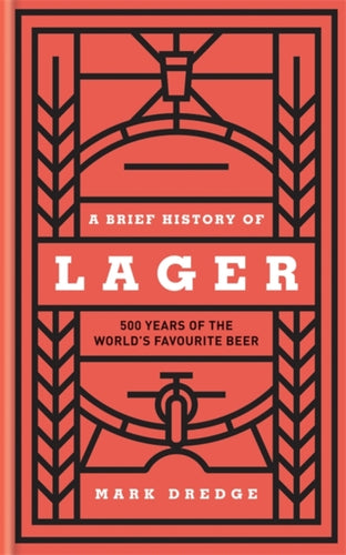 A Brief History of Lager : 500 Years of the World's Favourite Beer by Mark Dredge