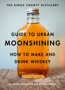 The Kings County Distillery Guide to Urban Moonshining : How to Make and Drink Whiskey by David Haskell and Colin Spoelman