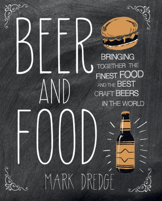 Beer and Food : Bringing Together the Finest Food and the Best Craft Beers in the World by Mark Dredge