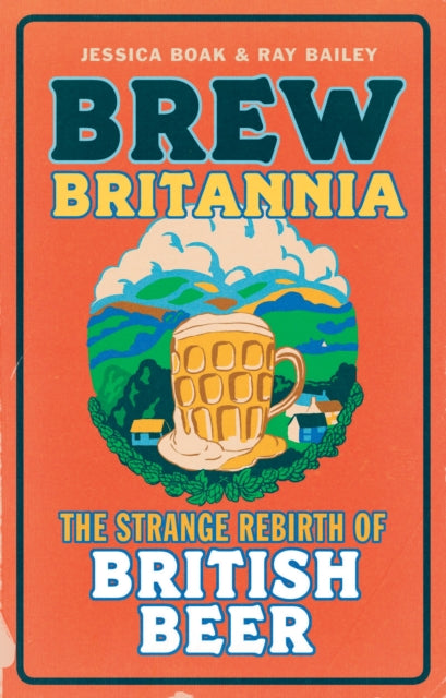 Brew Britannia : The Strange Rebirth of British Beer by Jessica Boak and Ray Bailey