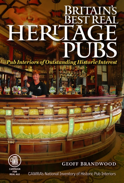 Britain's Best Real Heritage Pubs : Pub Interiors of Outstanding Historic Interest by Geoff Brandwood